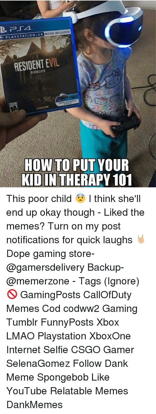 Dank, Dope, and Internet: PLAYSTATION VR MODE INCLUDED  RESIDENT EVIL  HOW TO PUT YOUR  KID IN THERAPY 101 This poor child 😨 I think she'll end up okay though - Liked the memes? Turn on my post notifications for quick laughs 🤘🏼 Dope gaming store- @gamersdelivery Backup- @memerzone - Tags (Ignore) 🚫 GamingPosts CallOfDuty Memes Cod codww2 Gaming Tumblr FunnyPosts Xbox LMAO Playstation XboxOne Internet Selfie CSGO Gamer SelenaGomez Follow Dank Meme Spongebob Like YouTube Relatable Memes DankMemes
