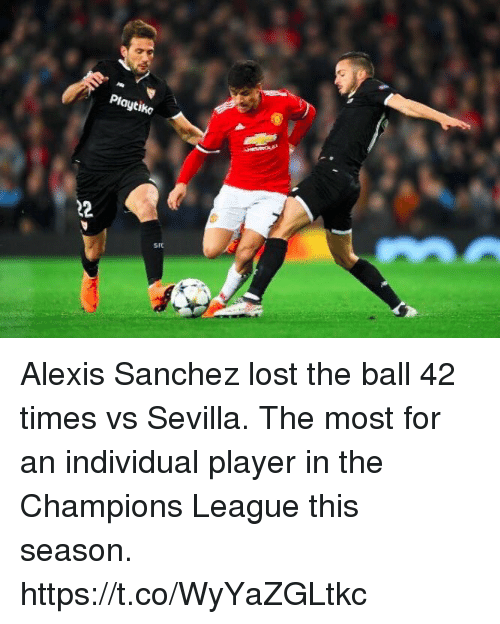 Alexis Sanchez: Playtiko  SFC Alexis Sanchez lost the ball 42 times vs Sevilla.   The most for an individual player in the Champions League this season. https://t.co/WyYaZGLtkc