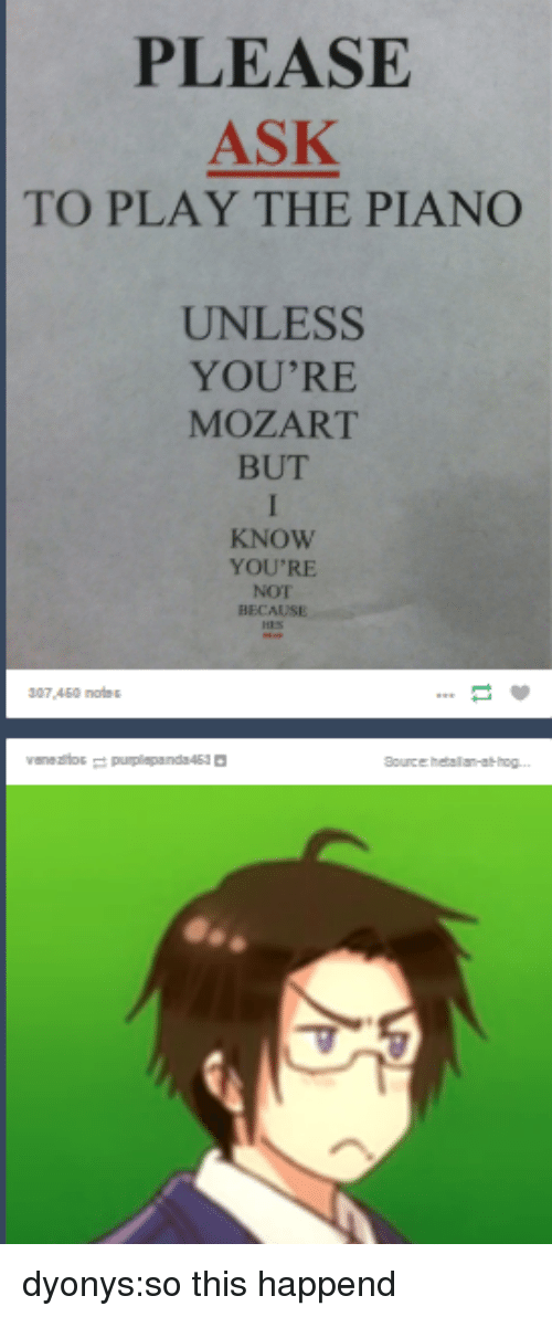 Target, Tumblr, and Blog: PLEASE  ASK  TO PLAY THE PIANO  UNLESS  YOU'RE  MOZART  BUT  KNOW  YOU'RE  NOT  BECAUSE  307,450 notes  Bource hetallan-ahog.. dyonys:so this happend