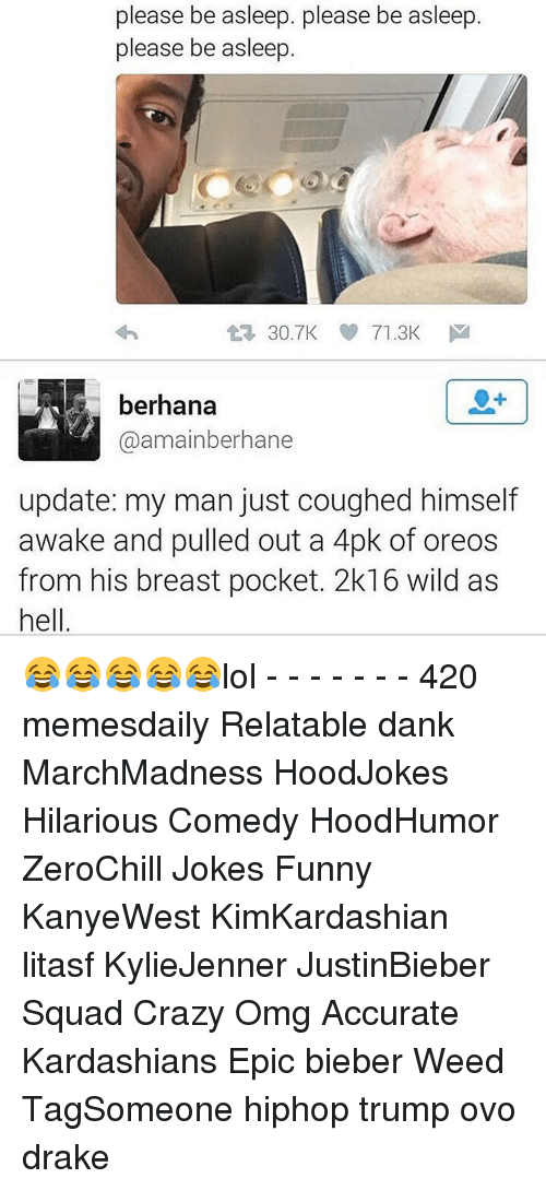 2k16: please be asleep. please be asleep.  please be asleep  30.7K 71.3K  M  berhana  Caamainberhane  update: my man just coughed himself  awake and pulled out a 4pk of oreos  from his breast pocket. 2k16 wild as  hell 😂😂😂😂😂lol - - - - - - - 420 memesdaily Relatable dank MarchMadness HoodJokes Hilarious Comedy HoodHumor ZeroChill Jokes Funny KanyeWest KimKardashian litasf KylieJenner JustinBieber Squad Crazy Omg Accurate Kardashians Epic bieber Weed TagSomeone hiphop trump ovo drake