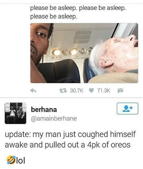 Memes, 🤖, and Man: please be asleep. please be asleep.  please be asleep  t 30.7K 71.3K  berhana  @amainberhane  update: my man just coughed himself  awake and pulled out a 4pk of oreos 🤣lol