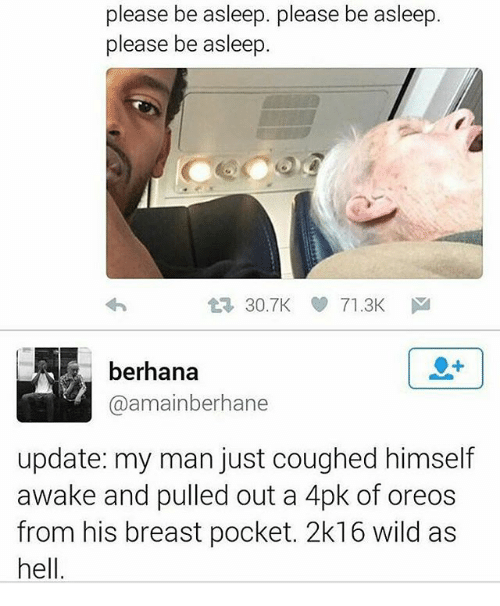 2k16: please be asleep. please be asleep.  please be asleep.  t3 30.7KV 71.3K  berhana  @amainberhane  update: my man just coughed himself  awake and pulled out a 4pk of oreos  from his breast pocket. 2k16 wild as  hell.