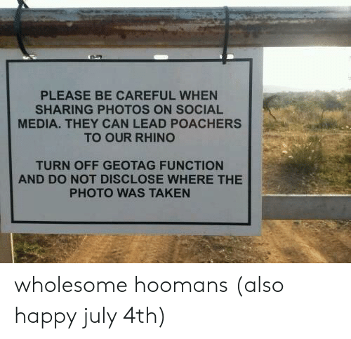 Social Media, Taken, and Happy: PLEASE BE CAREFUL WHEN  SHARING PHOTOS ON SOCIAL  MEDIA. THEY CAN LEAD POACHERS  TO OUR RHINO  TURN OFF GEOTAG FUNCTION  AND DO NOT DISCLOSE WHERE THE  PHOTO WAS TAKEN wholesome hoomans (also happy july 4th)