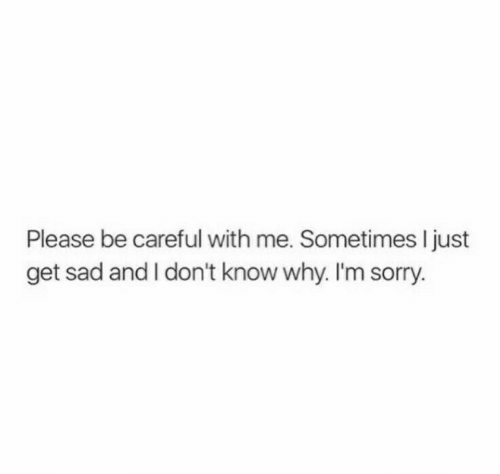 Sorry, Sad, and Be Careful: Please be careful with me. Sometimes I just  get sad and I don't know why. I'm sorry.