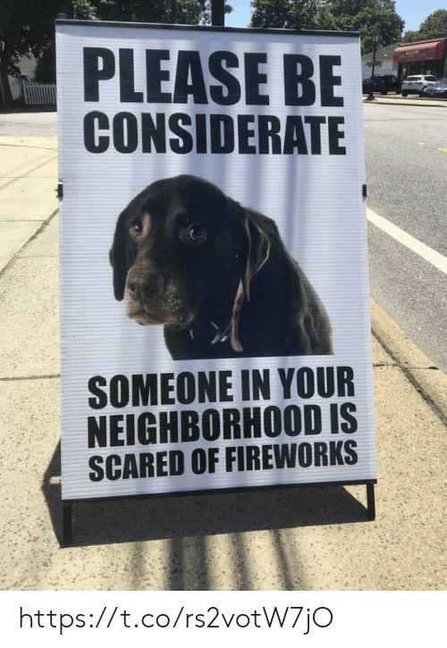 Memes, Fireworks, and 🤖: PLEASE BE  CONSIDERATE  SOMEONE IN YOUR  NEIGHBORHOOD IS  SCARED OF FIREWORKS https://t.co/rs2votW7jO