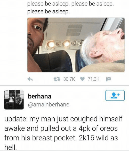 2k16: please be please be asleep. asleep  asleep  be please be asleep.  30.7K 71.3K  M  berhana  @amainberhane  update: my man just coughed himself  awake and pulled out a 4pk of oreos  from his breast pocket. 2k16 wild as  hell