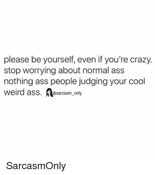 Ass, Crazy, and Funny: please be yourself, even if you're crazy.  stop worrying about normal ass  nothing ass people judging your cool  weird ass. sarcasm onty SarcasmOnly