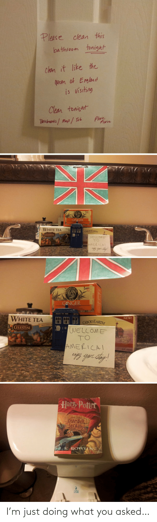 D: Please clean this  bathroom tonight  Clean it like the  queen of England  is visiting  Clean tonisht  Plase  Plocie  Becbuands/Map/ Tob  GINGER  WHITE TEA  cOoDEAR  WELLOME  TO  AMERICAL  GENGER  WHITE TEA  NEW!  HH d GOODEARTH  WELLOME  TO  CELESTIAL  AMERICAI  Harky Potter  D THE  CHAMBER  SECRETS  . K. ROWIING/ I'm just doing what you asked…