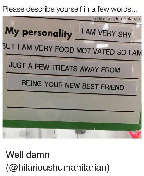 Best Friend, Food, and Funny: Please describe yourself in a few words..  @Hilarious Humanitarian  My personality  I AM VERY SHY  BUT I AM VERY FOOD MOTIVATED SO I AM  JUST A FEW TREATS AWAY FROM  BEING YOUR NEW BEST FRIEND Well damn (@hilarioushumanitarian)