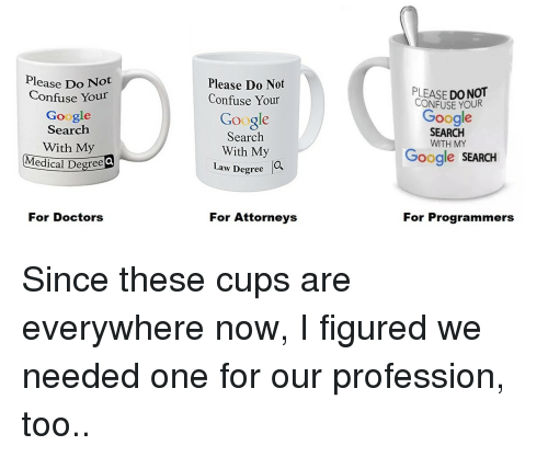 attorneys: Please Do Not  Confuse Your  Google  Search  With My  edical Degree  Please Do Not  Confuse Your  LEASE DO NOT  CONFUSE YOUR  Google  Google  Search  With My  SEARCH  WITH MY  Google SEARCH  Law Degree  O,  For Doctors  For Attorneys  For Programmers Since these cups are everywhere now, I figured we needed one for our profession, too..