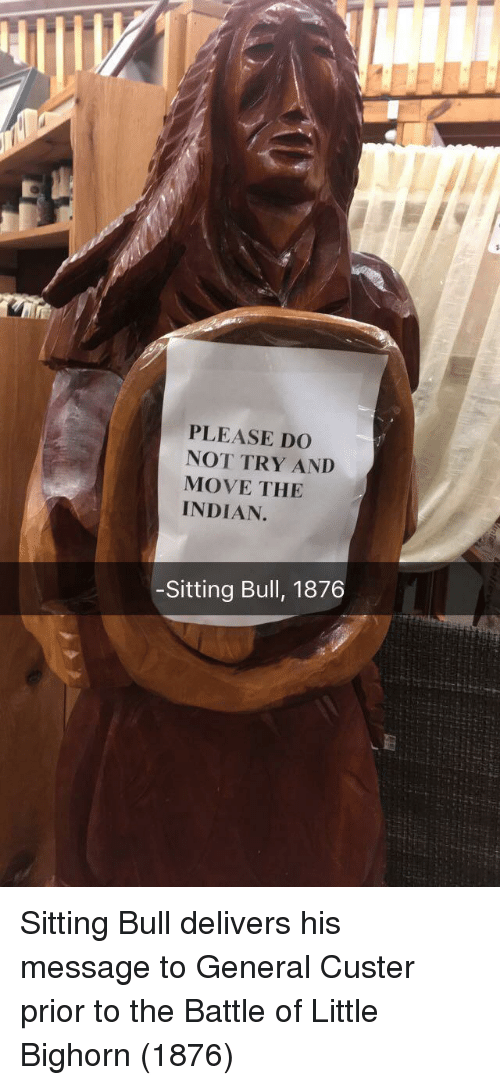 Indian, Bull, and Custer: PLEASE DO  NOT TRY AND  MOVE THE  INDIAN.  -Sitting Bull, 1876 Sitting Bull delivers his message to General Custer prior to the Battle of Little Bighorn (1876)