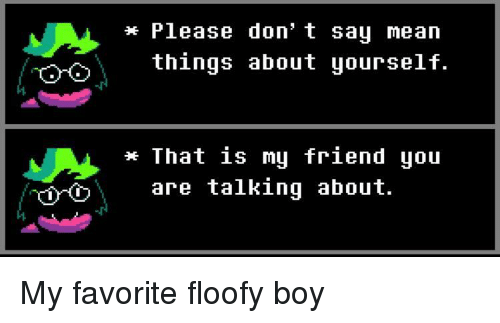 Mean, Boy, and Friend: * Please don t say mean  things about yourself.  -J  That is mu friend you  YİYO  are talking about. My favorite floofy boy