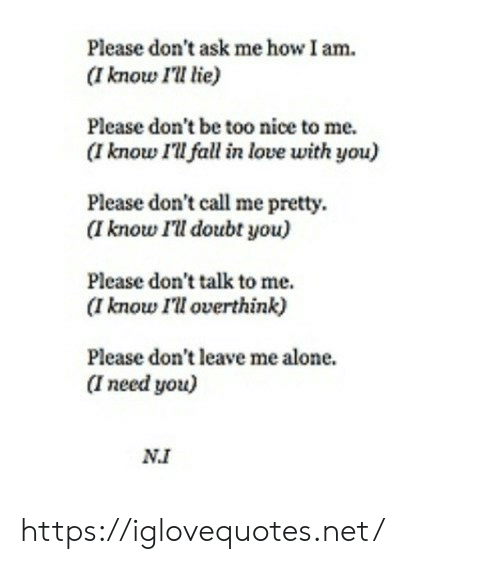Being Alone, Fall, and Love: Please don't ask me how I am  (I know I'll lie)  Please don't be too nice to me.  (I know I'll fall in love with you)  Please don't call me pretty  (I know I'll doubt you)  Please don't talk to me  (I know I'll overthink)  Please don't leave me alone.  I need you)  NI https://iglovequotes.net/