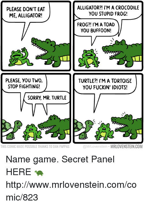 Toade: PLEASE DON'T EAT  ME, ALLIGATOR!  ALLIGATOR?! I'M A CROCODILE  YOU STUPID FROG!  FROG?! I'M A TOAD  YOU BUFFO0N!  PLEASE, YOU TWO,  STOP FIGHTING!  TURTLE?! I'M A TORTOISE  YOU FUCKIN' IDIOTS!  SORRY, MR. TURTLE  THIS COMIC MADE POSSIBLE THANKS TO DAN PAPPAS  @MrLovenstein MRLOVENSTEIN.COM Name game.  Secret Panel HERE 🐢 http://www.mrlovenstein.com/comic/823