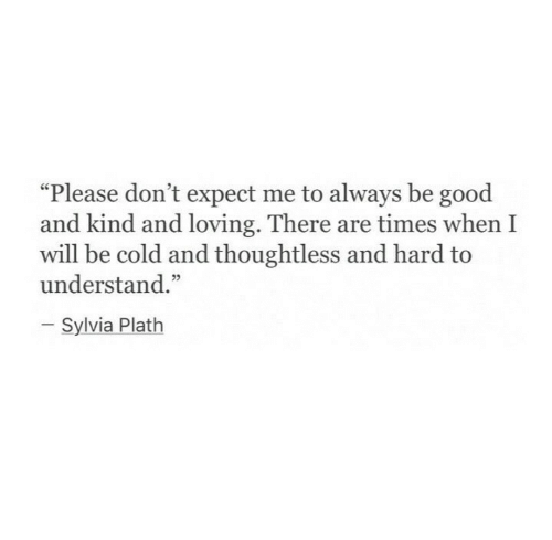 "Be Good: ""Please don't expect me to always be good  and kind and loving. There are times when I  will be cold and thoughtless and hard to  understand.""  Sylvia Plath"