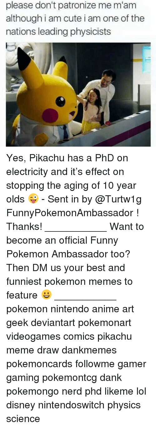 Mamming: please don't patronize me m'am  although i am cute i am one of the  nations leading physicists Yes, Pikachu has a PhD on electricity and it's effect on stopping the aging of 10 year olds 😜 - Sent in by @Turtw1g FunnyPokemonAmbassador ! Thanks! ___________ Want to become an official Funny Pokemon Ambassador too? Then DM us your best and funniest pokemon memes to feature 😀 ___________ pokemon nintendo anime art geek deviantart pokemonart videogames comics pikachu meme draw dankmemes pokemoncards followme gamer gaming pokemontcg dank pokemongo nerd phd likeme lol disney nintendoswitch physics science