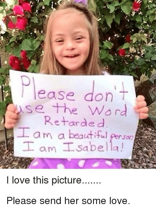 isabella: Please don't  se the Word  Retarded  am a beautiful Person  T am Isabella!  I love this picture.... Please send her some love.