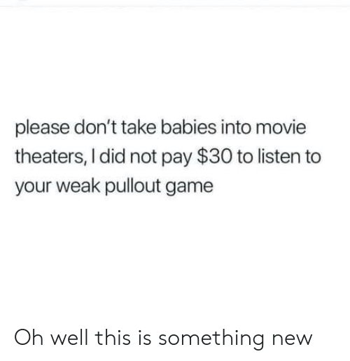 Pullout Game, Game, and Movie: please don't take babies into movie  theaters, I did not pay $30 to listen to  your weak pullout game Oh well this is something new