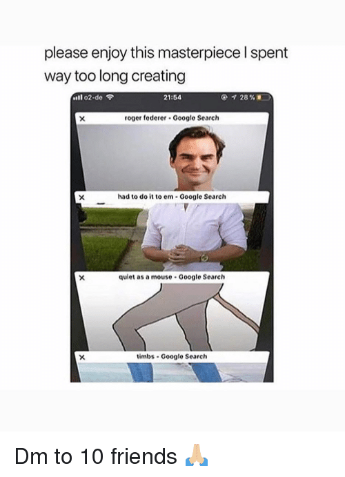 "federer: please enjoy this masterpiece l spent  way too long creating  ""11 o2.do令  21:54  roger federer Google Search  had to do it to em Google Search  quiet as a mouse Google Search  timbs Google Search Dm to 10 friends 🙏🏼"