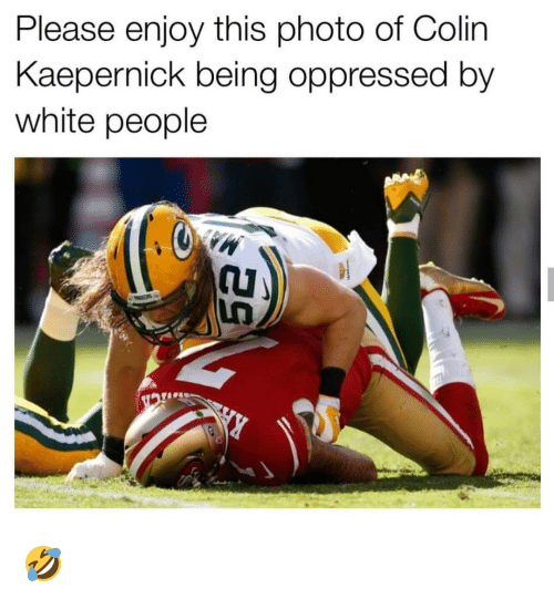 Colin Kaepernick, Memes, and White People: Please enjoy this photo of Colin  Kaepernick being oppressed by  white people 🤣