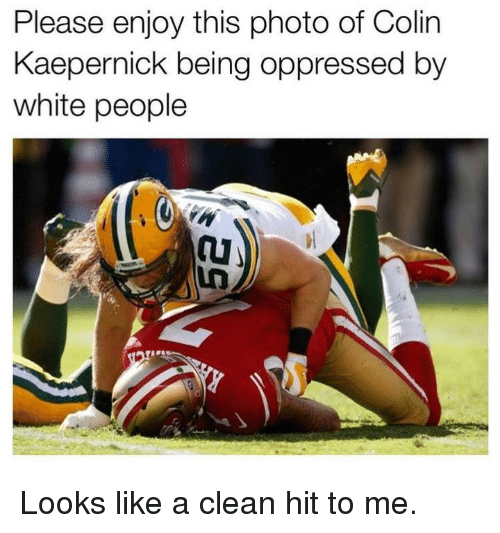 Colin Kaepernick, Memes, and White People: Please enjoy this photo of Colin  Kaepernick being oppressed by  white people Looks like a clean hit to me.