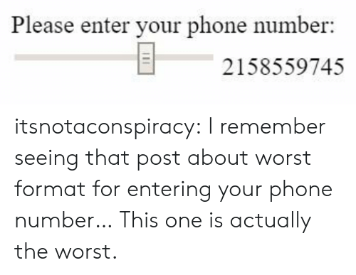 Entering: Please enter your phone number  2158559745 itsnotaconspiracy: I remember seeing that post about worst format for entering your phone number… This one is actually the worst.