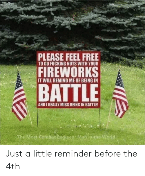Fucking, Fireworks, and Free: PLEASE FEEL FREE  TO GO FUCKING NUTS WITH YOUR  FIREWORKS  IT WILL REMIND ME OF BEING IN  BATTLE  AND I REALLY MISS BEING IN BATTLE!  The Most Combat Engineer Man in the World Just a little reminder before the 4th