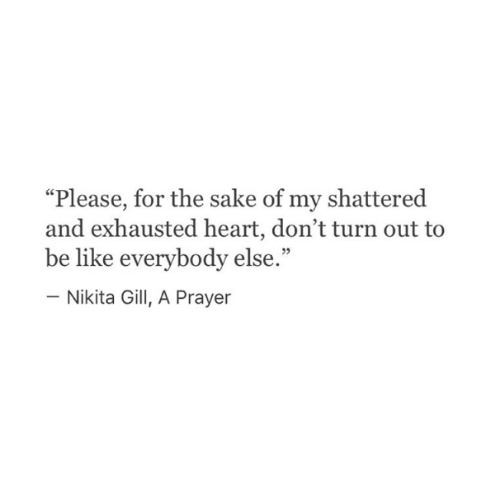 "nikita: ""Please, for the sake of my shattered  and exhausted heart, don't turn out to  be like everybody else.""  - Nikita Gill, A Prayer"