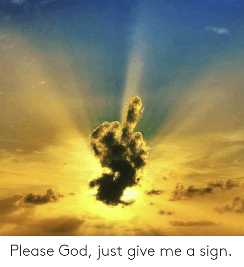 Just Give Me: Please God, just give me a sign.