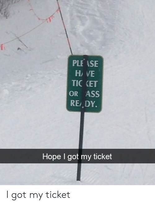 Got My: PLEASE  HAVE  TIC KET  OR ASS  REDY.  Hope I got my ticket I got my ticket