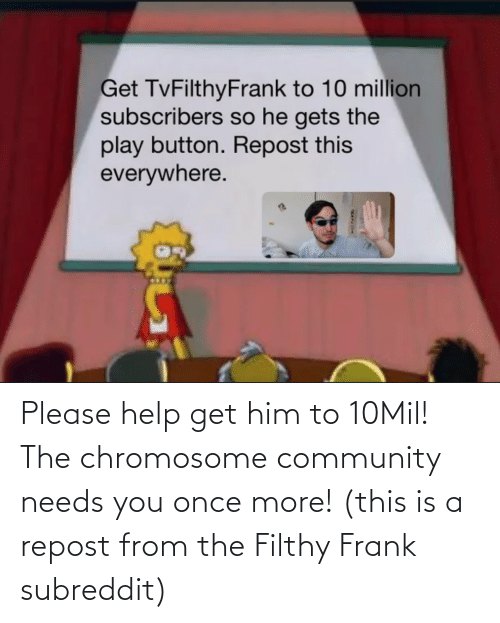 Filthy Frank: Please help get him to 10Mil! The chromosome community needs you once more! (this is a repost from the Filthy Frank subreddit)