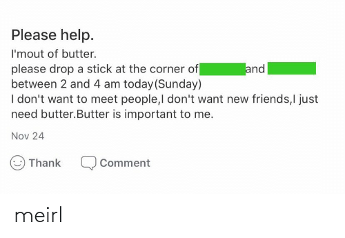 Butter: Please help.  I'mout of butter.  please drop a stick at the corner of  between 2 and 4 am today (Sunday)  I don't want to meet people,I don't want new friends,I just  need butter.Butter is important to me.  and  Nov 24  Thank  Comment meirl
