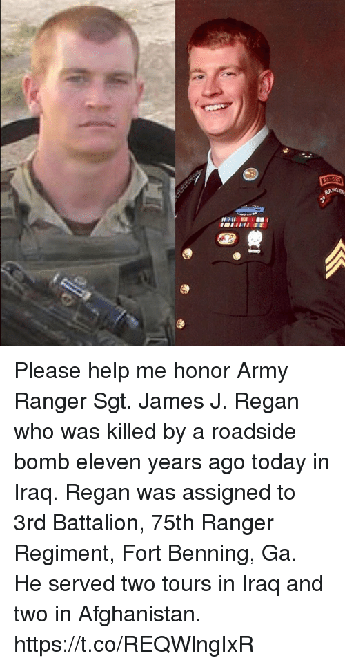 battalion: Please help me honor Army Ranger Sgt. James J. Regan who was killed by a roadside bomb eleven years ago today in Iraq. Regan was assigned to 3rd Battalion, 75th Ranger Regiment, Fort Benning, Ga. He served two tours in Iraq and two in Afghanistan. https://t.co/REQWlngIxR