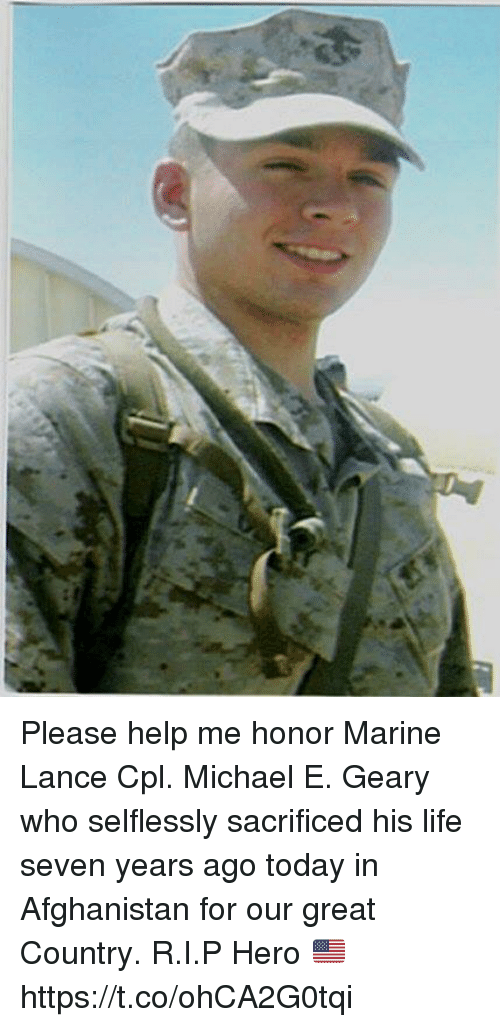 Life, Memes, and Afghanistan: Please help me honor Marine Lance Cpl. Michael E. Geary who selflessly sacrificed his life seven years ago today in Afghanistan for our great Country. R.I.P Hero 🇺🇸 https://t.co/ohCA2G0tqi