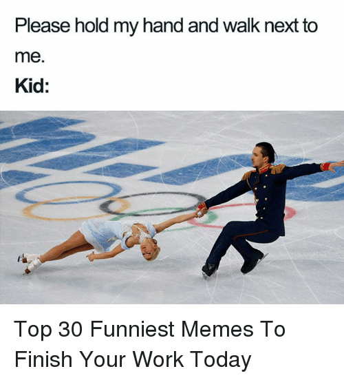 funniest memes: Please hold my hand and walk next to  me.  Kid: Top 30 Funniest Memes To Finish Your Work Today