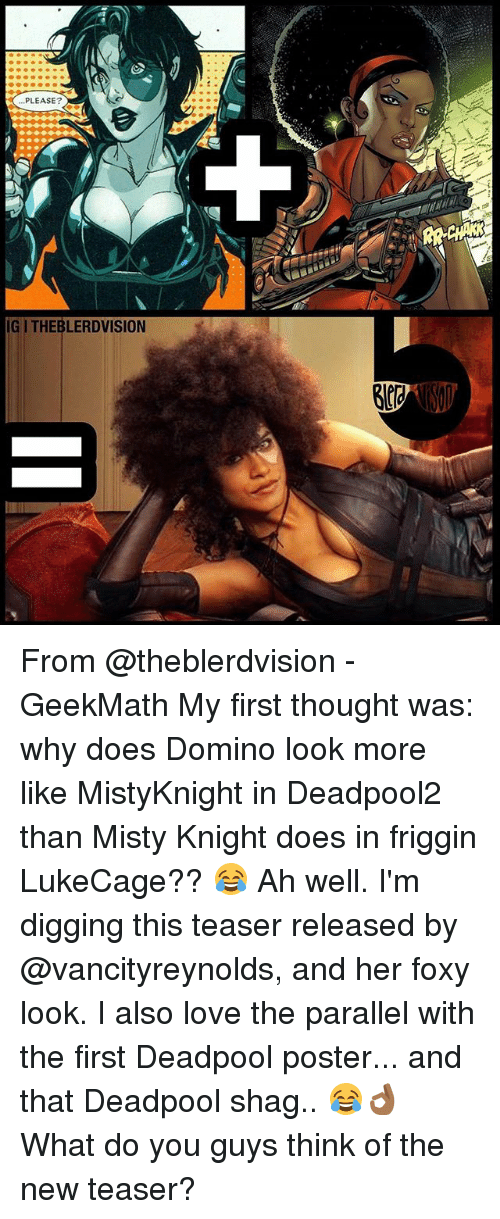 posterized: PLEASE?  IGI THEBLERDVISION From @theblerdvision - GeekMath My first thought was: why does Domino look more like MistyKnight in Deadpool2 than Misty Knight does in friggin LukeCage?? 😂 Ah well. I'm digging this teaser released by @vancityreynolds, and her foxy look. I also love the parallel with the first Deadpool poster... and that Deadpool shag.. 😂👌🏾 What do you guys think of the new teaser?