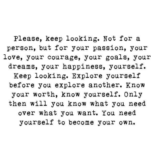 Know Yourself: Please, keep looking. Not for a  person, but for your passion, your  love, your courage, your goals, your  dreams, your happiness, yourself.  Keep looking. Explore yourself  before you explore another. Know  your worth, know yourself. Only  then will you know what you need  over what you want. You need  yourself to become your own.