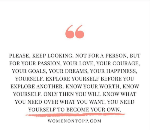 Goals, Know Yourself, and Love: PLEASE, KEEP LOOKING. NOT FOR A PERSON, BUT  FOR YOUR PASSION, YOUR LOVE, YOUR COURAGE,  YOUR GOALS, YOUR DREAMS, YOUR HAPPINESS,  YOURSELF. EXPLORE YOURSELF BEFORE YOU  EXPLORE ANOTHER. KNOW YOUR WORTH, KNOW  YOURSELF. ONLY THEN YOU WILL KNOW WHAT  YOU NEED OVER WHAT YOU WANT. YOU NEED  YOURSELF TO BECOME YOUR OWN  WOMENONTOPP.COM
