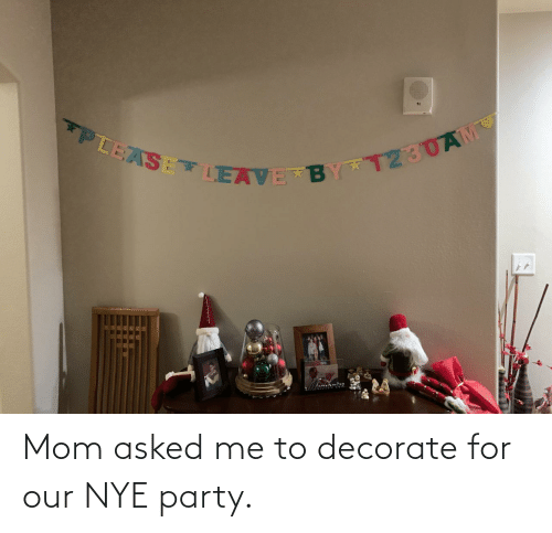 Nye: PLEASE LEAVE BY T230AM Mom asked me to decorate for our NYE party.