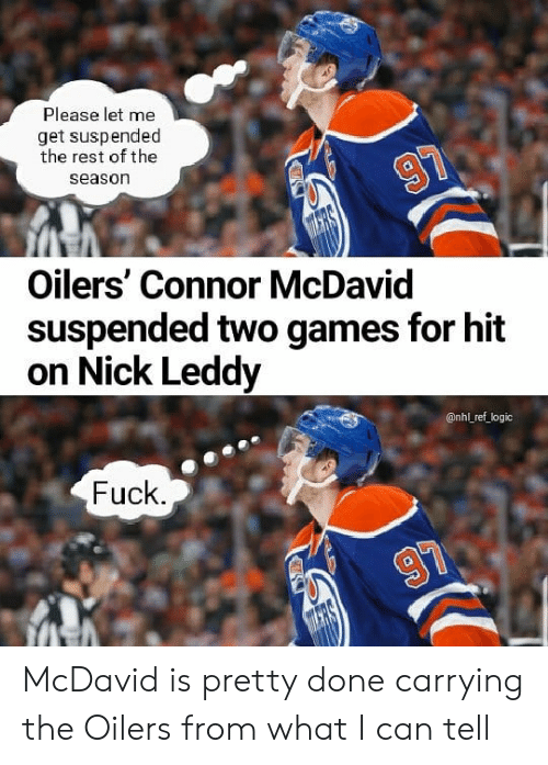 Hit On: Please let me  get suspended  the rest of the  season  Oilers' Connor McDavid  suspended two games for hit  on Nick Leddy  @nhl ref logic  Fuck McDavid is pretty done carrying the Oilers from what I can tell