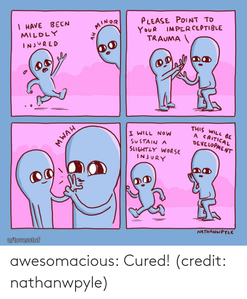 trauma: PLEASE POINT TO  I HAVE BEEN  MILDLY  MINOR  IMPERCEPTIBLE  YOUR  TRAUMA  INJURED  THIS WILL BE  A CRITICAL  DEVELOPMENT  I WILL NOW  SUSTAIN A  SLIGHTLY WORSE  INJURY  NATHANWPYLE  u/toverstof  MWAH awesomacious:  Cured! (credit: nathanwpyle)