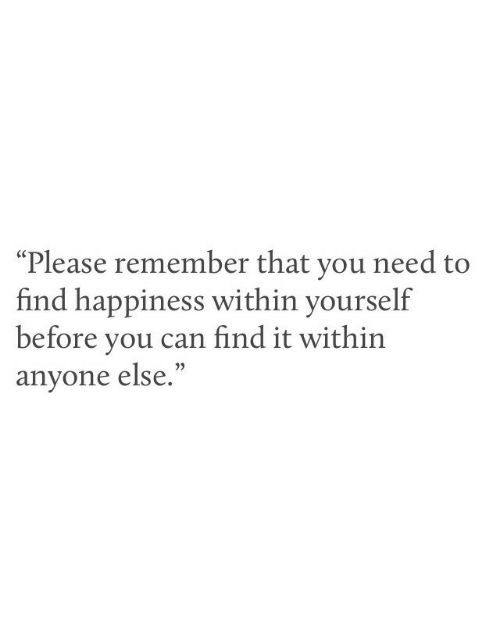 "Happiness, Can, and Remember: ""Please remember that you need to  find happiness within yourself  before you can find it within  anyone else.  (C"
