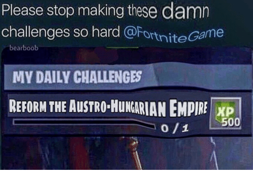 Hungarian: Please stop making these damn  challenges so hard @FortniteGame  bearboob  MY DAILY CHALLENGES  REFORM THE AUSTRO-HuNGARIAN EMPIRE I XP  0/1 L.500