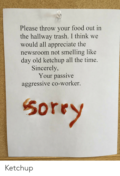 smelling: Please throw your food out in  the hallway trash. I think we  would all appreciate the  newsroom not smelling like  day old ketchup all the time.  Sincerely,  Your passive  aggressive co-worker.  50rry Ketchup