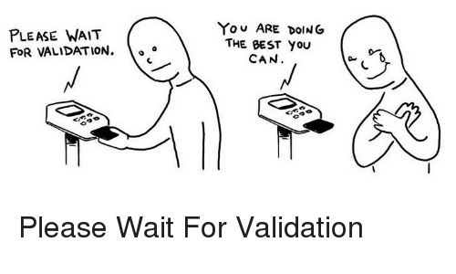 please wait: PLEASE WAIT  FOR VALIDATION.  YOU ARE DOING  THE BEST YOU  CAN  A 0 <p>Please Wait For Validation</p>