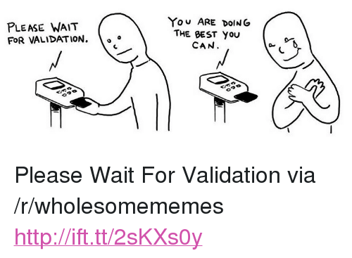 """please wait: PLEASE WAIT  FOR VALIDATION.  YOU ARE DOING  THE BEST YOU  CAN  A 0 <p>Please Wait For Validation via /r/wholesomememes <a href=""""http://ift.tt/2sKXs0y"""">http://ift.tt/2sKXs0y</a></p>"""