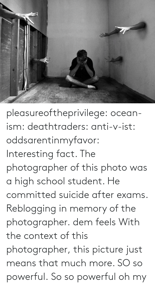 Dem Feels: pleasureoftheprivilege:  ocean-ism:  deathtraders:  anti-v-ist:  oddsarentinmyfavor:  Interesting fact. The photographer of this photo was a high school student. He committed suicide after exams.  Reblogging in memory of the photographer.  dem feels  With the context of this photographer, this picture just means that much more. SO so powerful.  So so powerful oh my