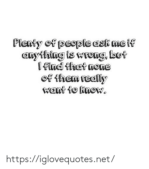anything: Plenty of people ask me if  anything is wreng, but  I find that none  of them really  want to know. https://iglovequotes.net/