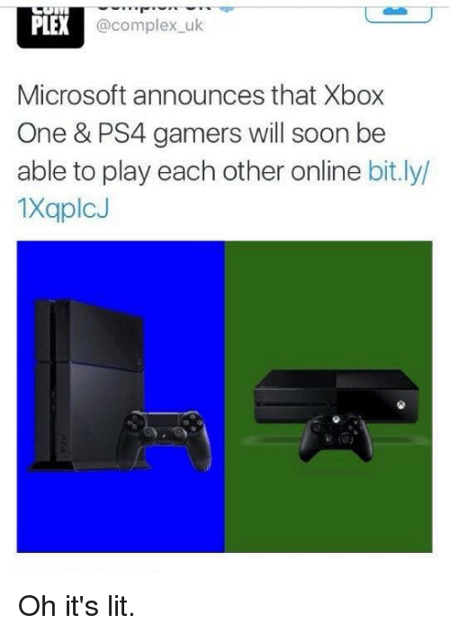 Oh Its Lit: PLER  @complex u  Microsoft announces that Xbox  One & PS4 gamers will soon be  able to play each other online  bit.ly/  1XaplcJ Oh it's lit.