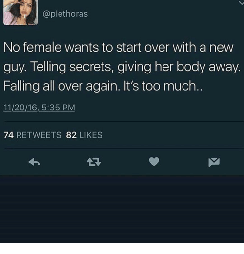 Too Much, 16.5, and Her: @plethoras  No female wants to start over with a new  guy. Telling secrets, giving her body away  Falling all over again. It's too much  11/20/16, 5:35 PM  74 RETWEETS 82 LIKES